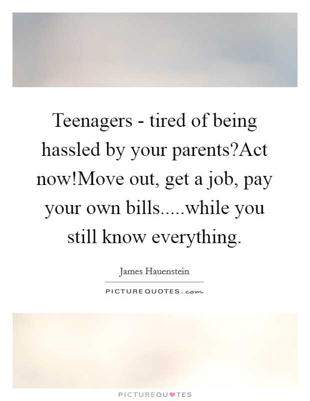 Teenagers - tired of being hassled by your parents?Act now!Move out, get a job, pay your own bills.....while you still know everything Picture Quote #1