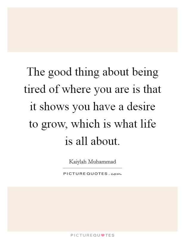 The good thing about being tired of where you are is that it shows you have a desire to grow, which is what life is all about Picture Quote #1
