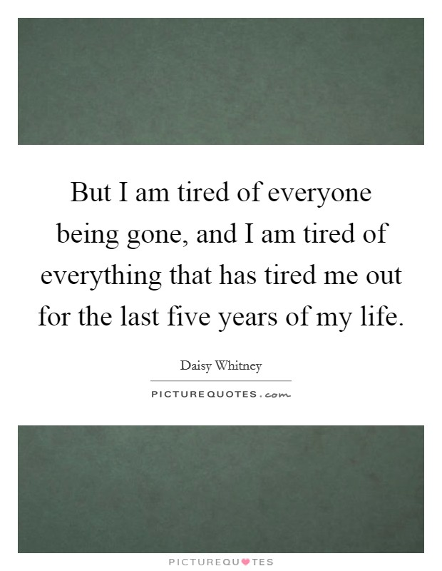 But I am tired of everyone being gone, and I am tired of everything that has tired me out for the last five years of my life Picture Quote #1