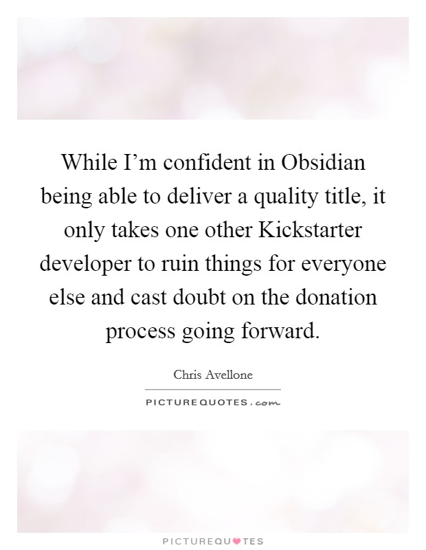 While I'm confident in Obsidian being able to deliver a quality title, it only takes one other Kickstarter developer to ruin things for everyone else and cast doubt on the donation process going forward Picture Quote #1