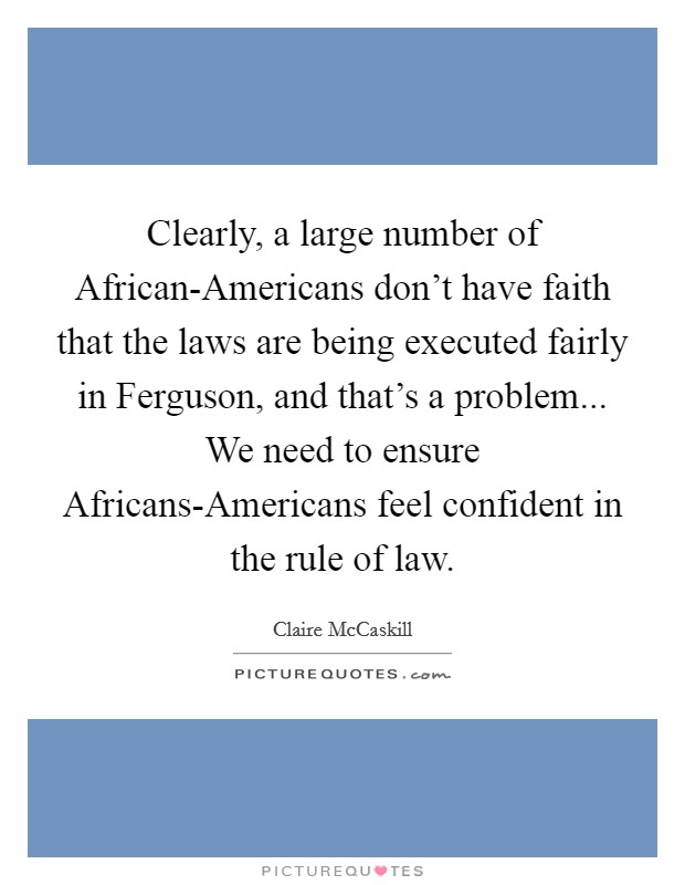 Clearly, a large number of African-Americans don't have faith that the laws are being executed fairly in Ferguson, and that's a problem... We need to ensure Africans-Americans feel confident in the rule of law. Picture Quote #1
