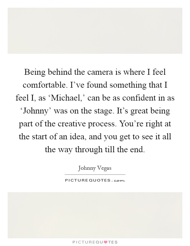 Being behind the camera is where I feel comfortable. I've found something that I feel I, as 'Michael,' can be as confident in as 'Johnny' was on the stage. It's great being part of the creative process. You're right at the start of an idea, and you get to see it all the way through till the end Picture Quote #1