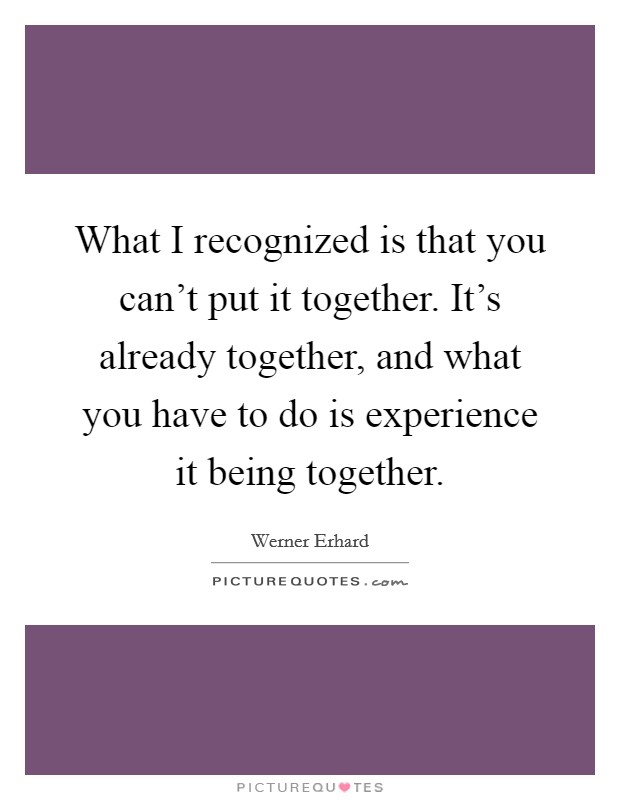 What I recognized is that you can't put it together. It's already together, and what you have to do is experience it being together Picture Quote #1
