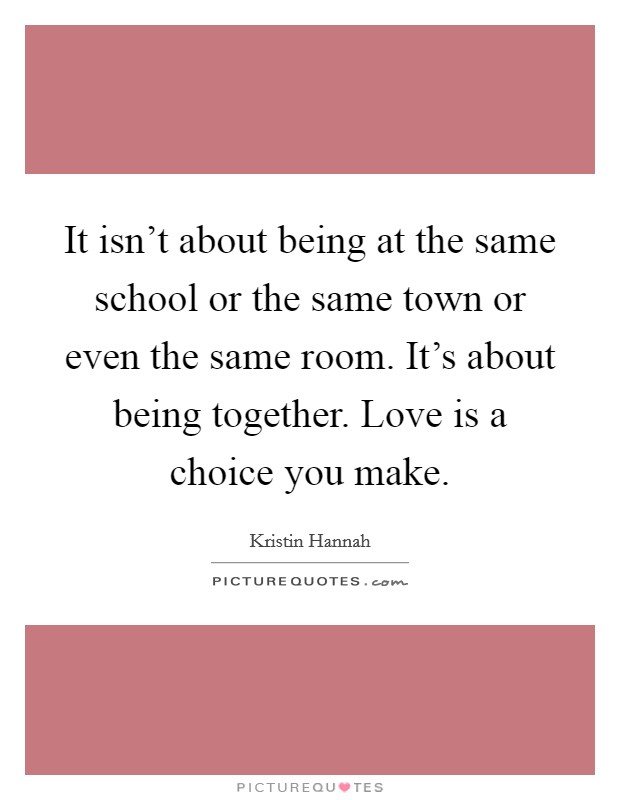It isn't about being at the same school or the same town or even the same room. It's about being together. Love is a choice you make Picture Quote #1