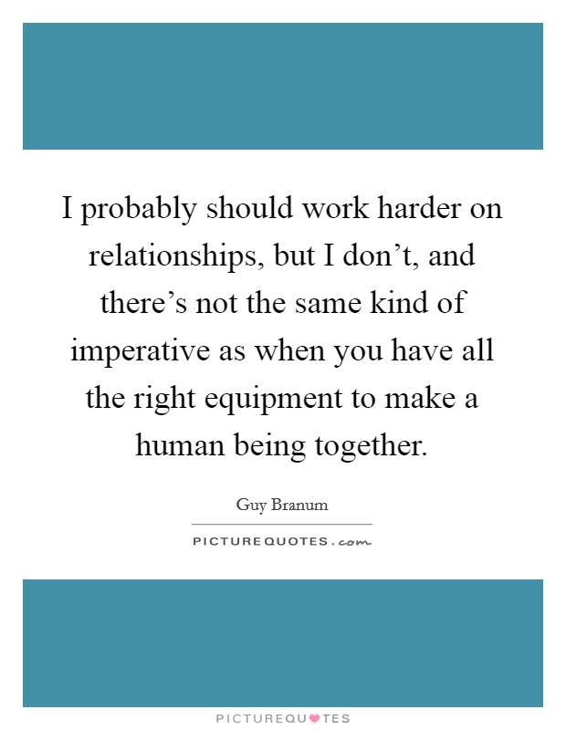 I probably should work harder on relationships, but I don't, and there's not the same kind of imperative as when you have all the right equipment to make a human being together. Picture Quote #1