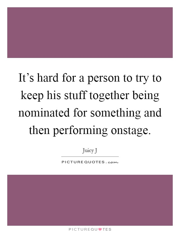 It's hard for a person to try to keep his stuff together being nominated for something and then performing onstage Picture Quote #1