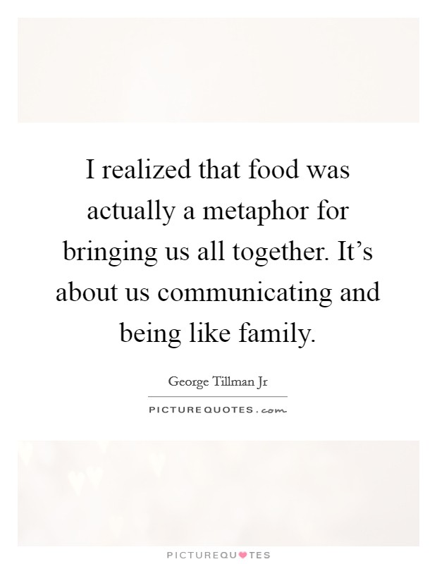 I realized that food was actually a metaphor for bringing us all together. It's about us communicating and being like family Picture Quote #1