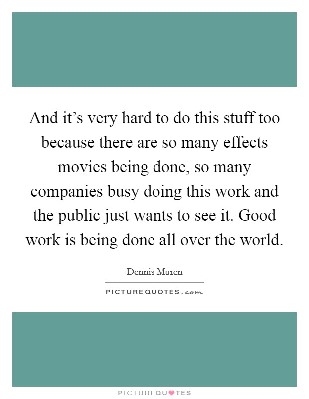 And it's very hard to do this stuff too because there are so many effects movies being done, so many companies busy doing this work and the public just wants to see it. Good work is being done all over the world Picture Quote #1