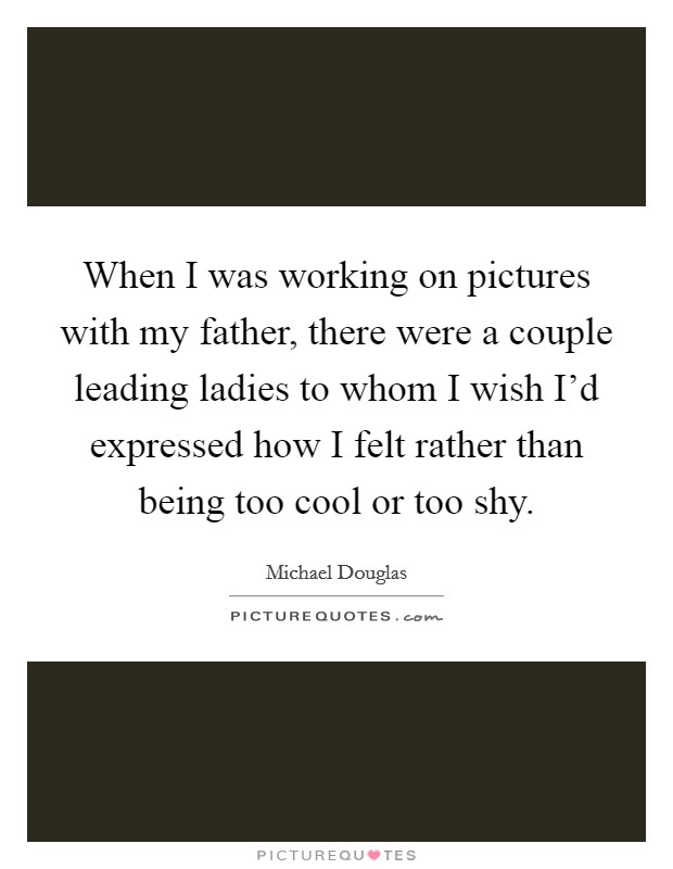 When I was working on pictures with my father, there were a couple leading ladies to whom I wish I'd expressed how I felt rather than being too cool or too shy Picture Quote #1