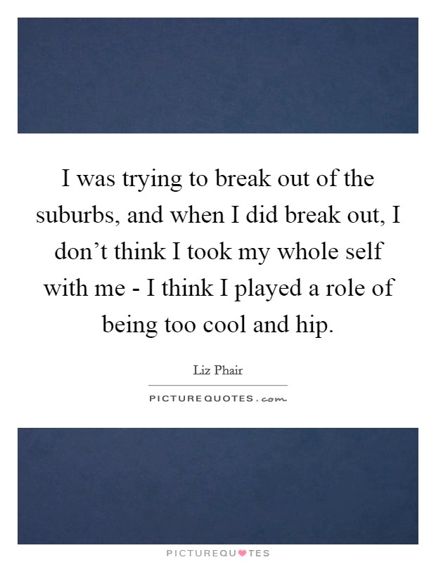 I was trying to break out of the suburbs, and when I did break out, I don't think I took my whole self with me - I think I played a role of being too cool and hip Picture Quote #1