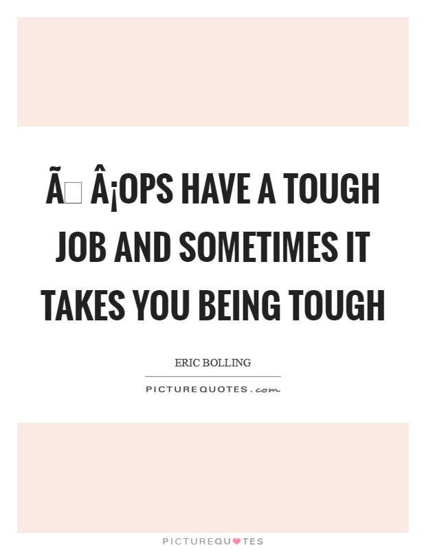 Ð¡ops have a tough job and sometimes it takes you being tough Picture Quote #1