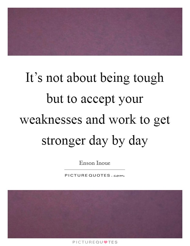 It's not about being tough but to accept your weaknesses and work to get stronger day by day Picture Quote #1