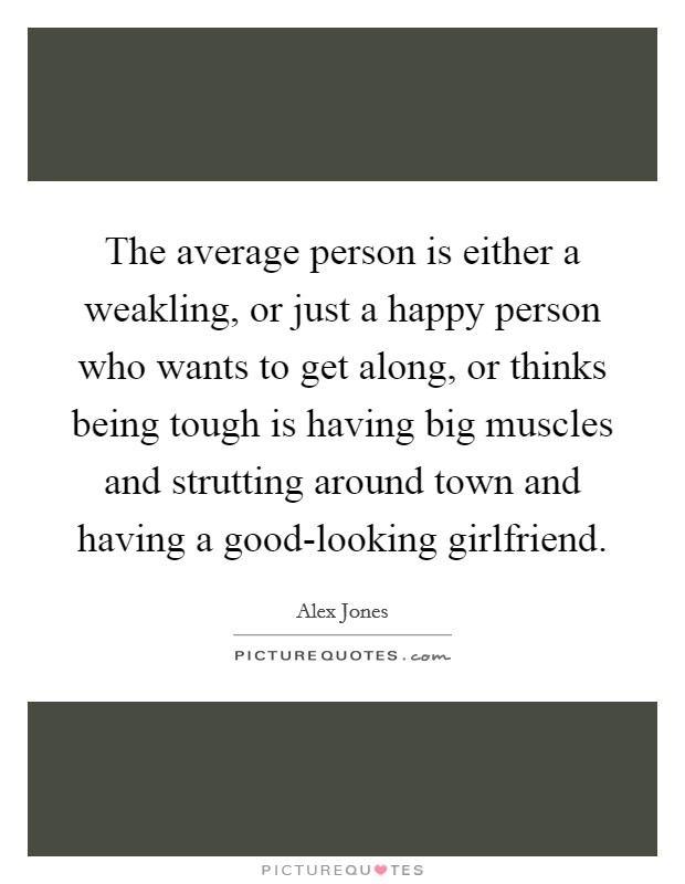 The average person is either a weakling, or just a happy person who wants to get along, or thinks being tough is having big muscles and strutting around town and having a good-looking girlfriend Picture Quote #1