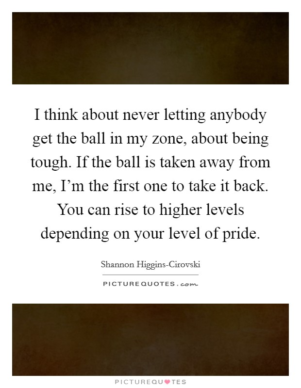 I think about never letting anybody get the ball in my zone, about being tough. If the ball is taken away from me, I'm the first one to take it back. You can rise to higher levels depending on your level of pride Picture Quote #1