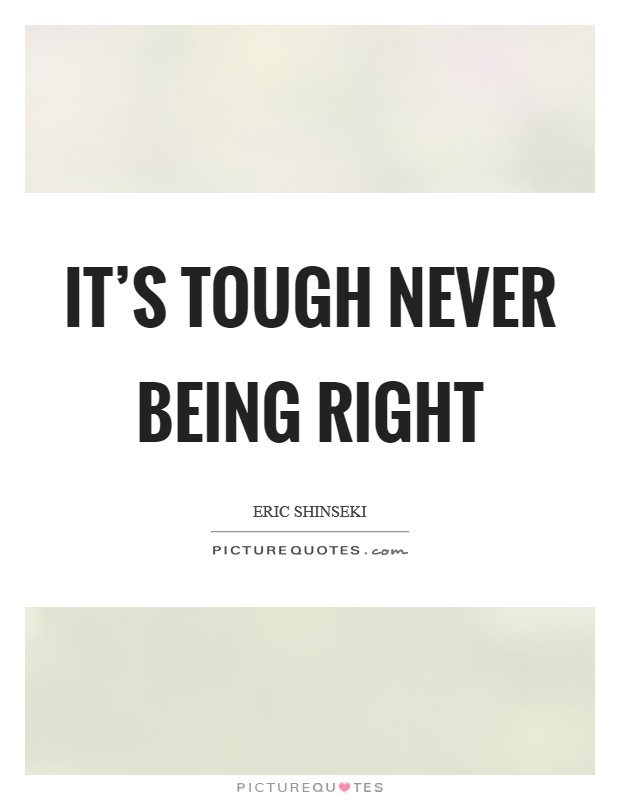 It's tough never being right Picture Quote #1