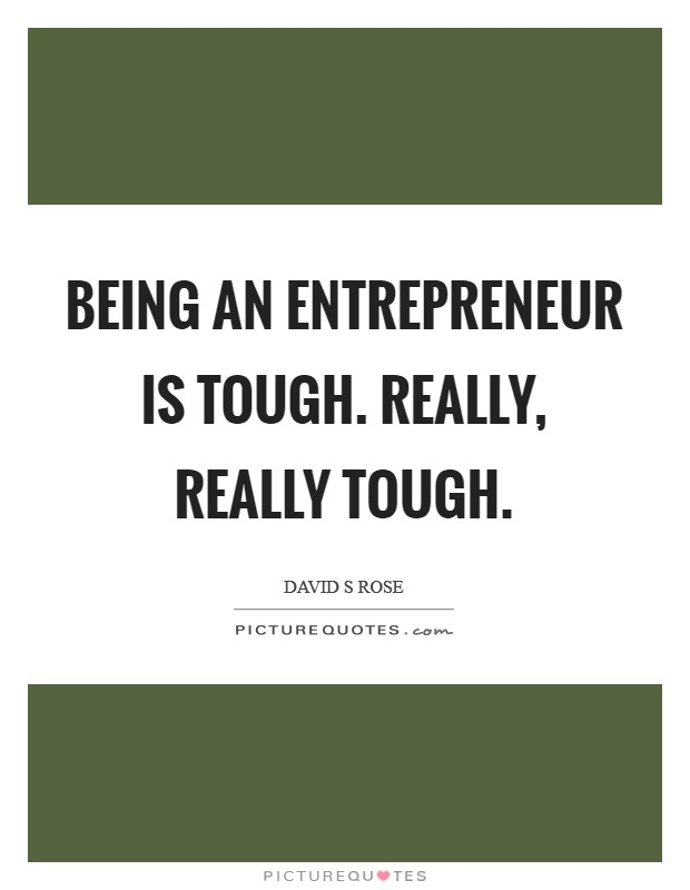 Being an entrepreneur is tough. Really, really tough Picture Quote #1