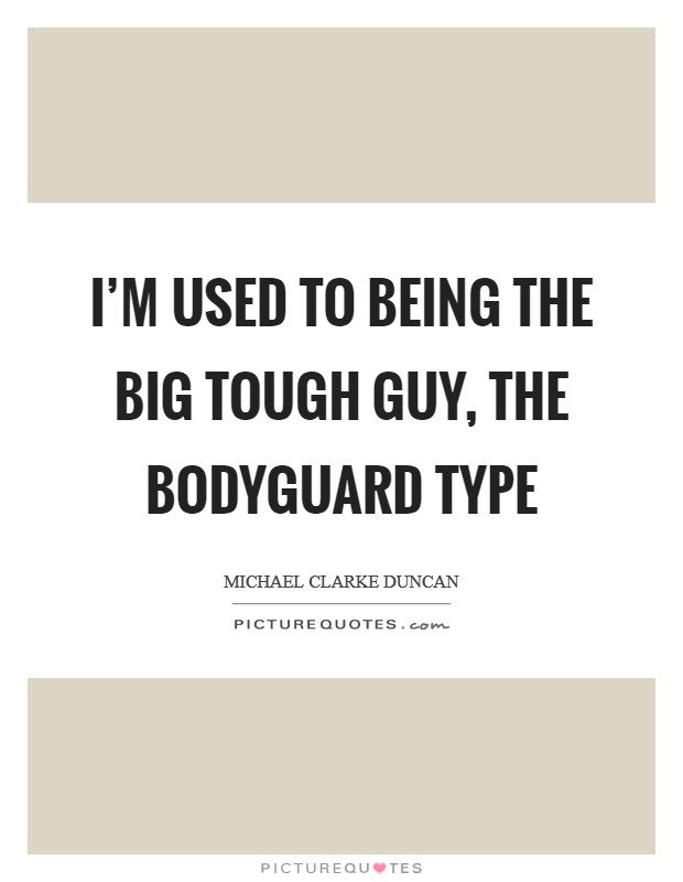 I'm used to being the big tough guy, the bodyguard type Picture Quote #1