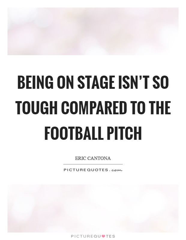 Being on stage isn't so tough compared to the football pitch Picture Quote #1