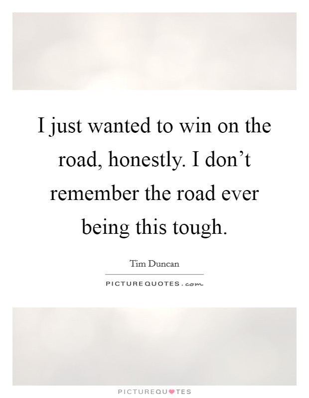 I just wanted to win on the road, honestly. I don't remember the road ever being this tough Picture Quote #1