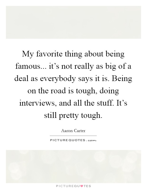 My favorite thing about being famous... it's not really as big of a deal as everybody says it is. Being on the road is tough, doing interviews, and all the stuff. It's still pretty tough Picture Quote #1