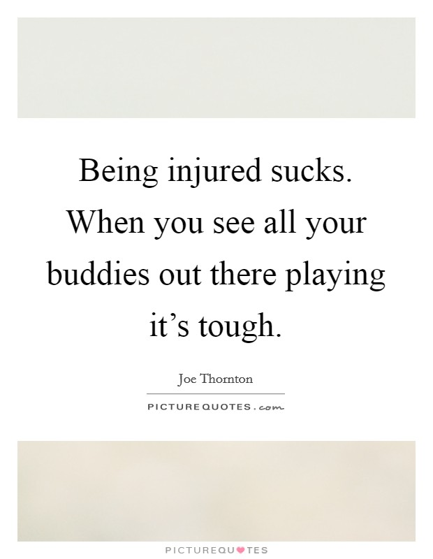 Being injured sucks. When you see all your buddies out there playing it's tough Picture Quote #1