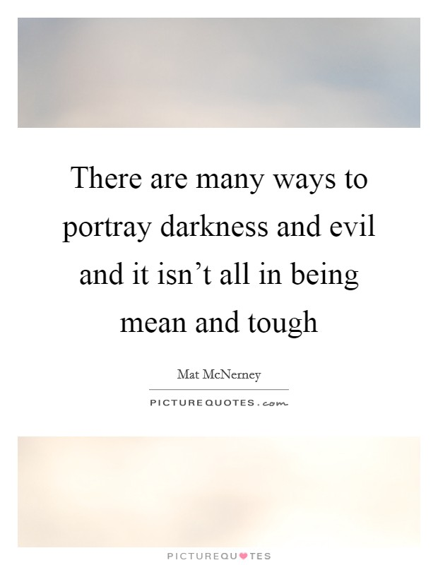 There are many ways to portray darkness and evil and it isn't all in being mean and tough Picture Quote #1