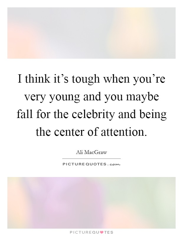 I think it's tough when you're very young and you maybe fall for the celebrity and being the center of attention Picture Quote #1