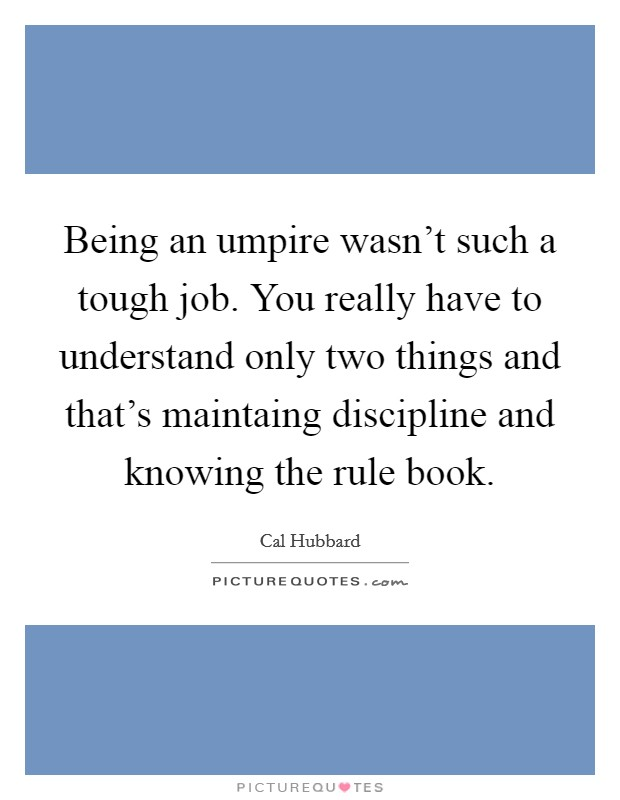 Being an umpire wasn't such a tough job. You really have to understand only two things and that's maintaing discipline and knowing the rule book Picture Quote #1