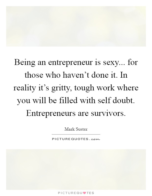 Being an entrepreneur is sexy... for those who haven't done it. In reality it's gritty, tough work where you will be filled with self doubt. Entrepreneurs are survivors Picture Quote #1
