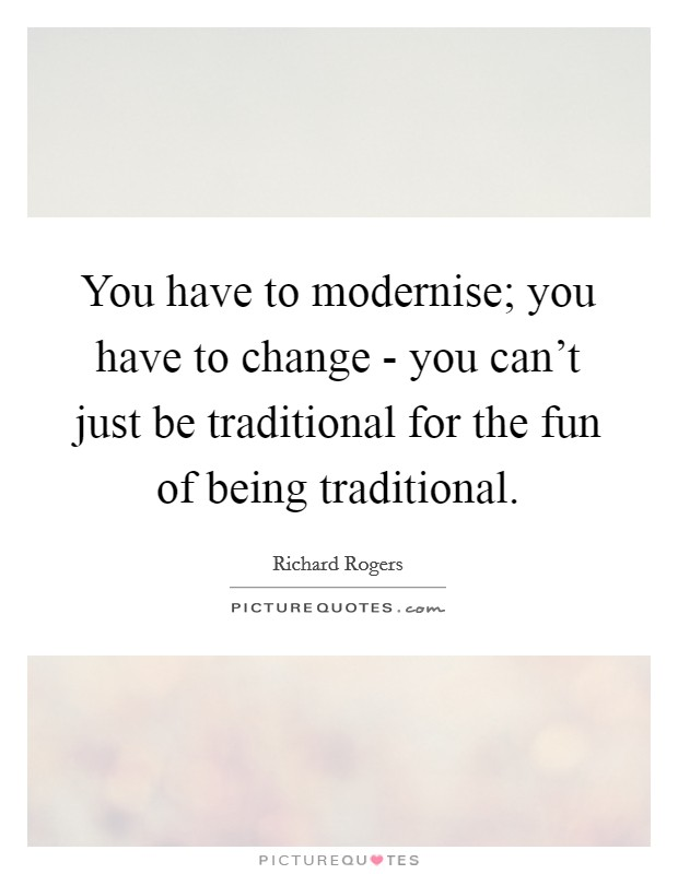 You have to modernise; you have to change - you can't just be traditional for the fun of being traditional Picture Quote #1