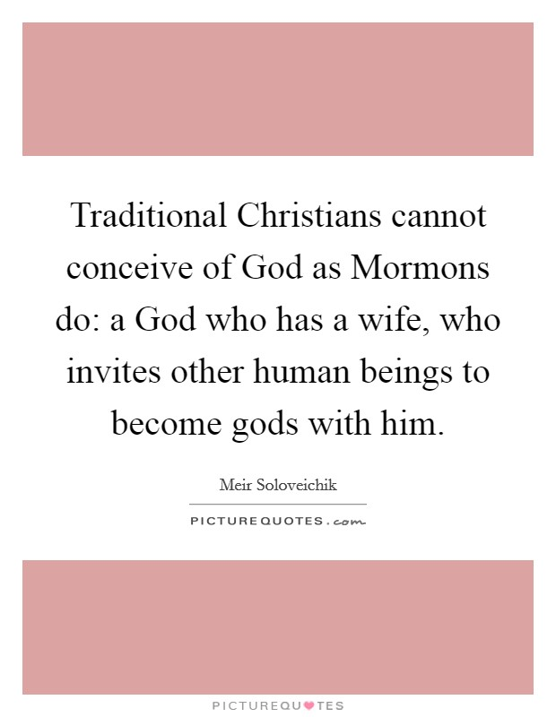 Traditional Christians cannot conceive of God as Mormons do: a God who has a wife, who invites other human beings to become gods with him Picture Quote #1