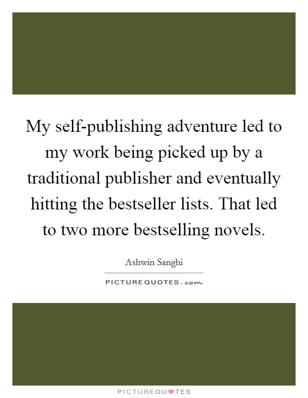 My self-publishing adventure led to my work being picked up by a traditional publisher and eventually hitting the bestseller lists. That led to two more bestselling novels Picture Quote #1