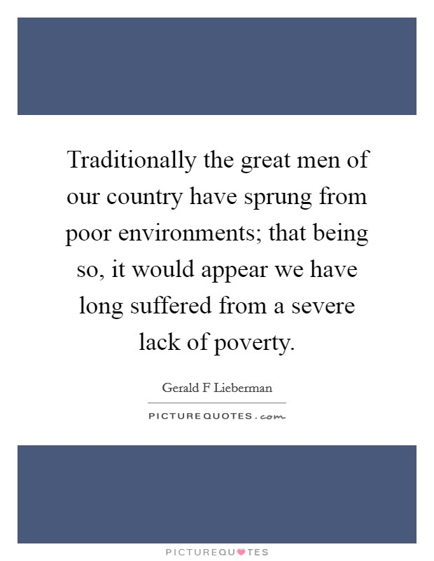 Traditionally the great men of our country have sprung from poor environments; that being so, it would appear we have long suffered from a severe lack of poverty Picture Quote #1