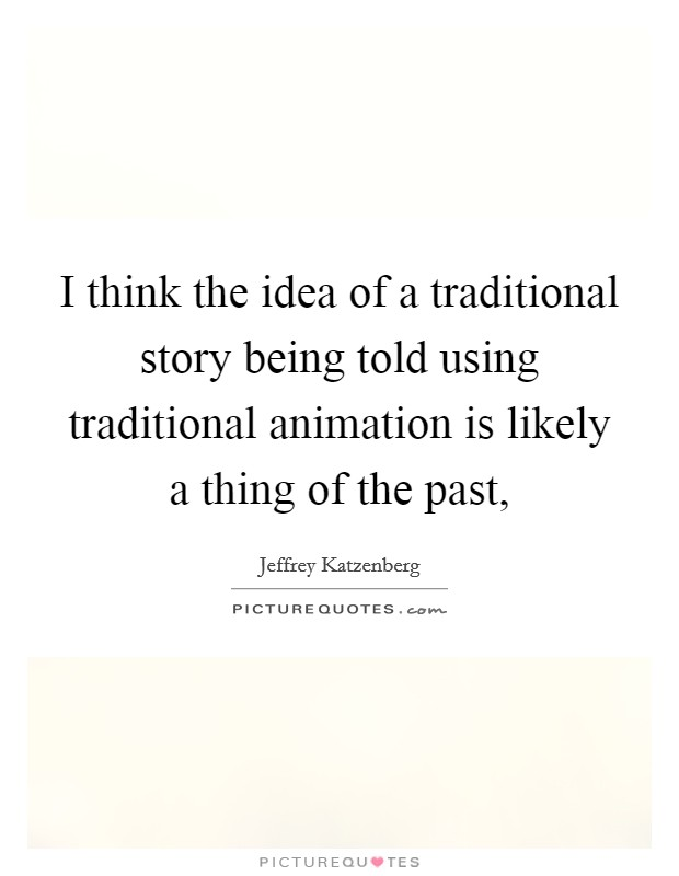 I think the idea of a traditional story being told using traditional animation is likely a thing of the past, Picture Quote #1