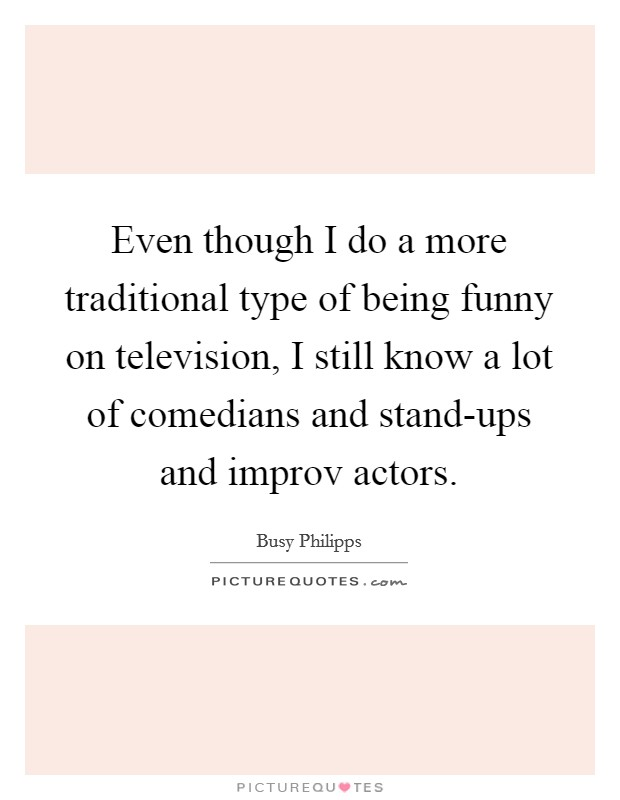 Even though I do a more traditional type of being funny on television, I still know a lot of comedians and stand-ups and improv actors Picture Quote #1