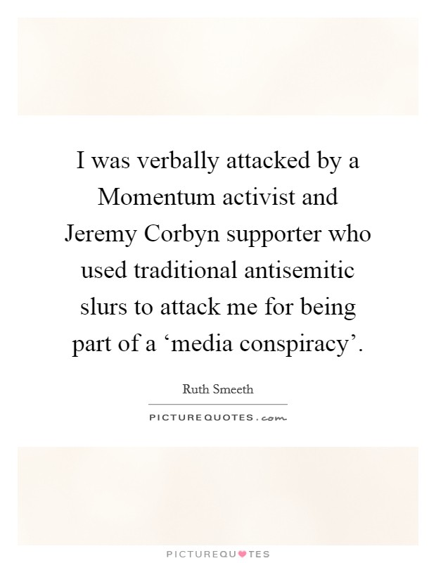 I was verbally attacked by a Momentum activist and Jeremy Corbyn supporter who used traditional antisemitic slurs to attack me for being part of a 'media conspiracy' Picture Quote #1