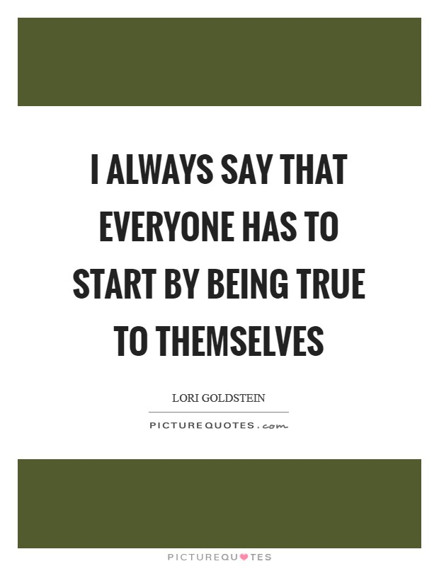 I always say that everyone has to start by being true to themselves Picture Quote #1