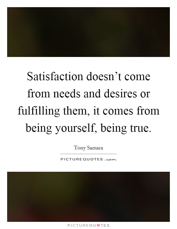 Satisfaction doesn't come from needs and desires or fulfilling them, it comes from being yourself, being true Picture Quote #1
