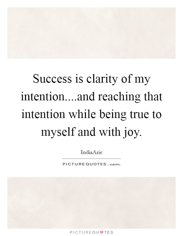 Success is clarity of my intention....and reaching that intention while being true to myself and with joy Picture Quote #1