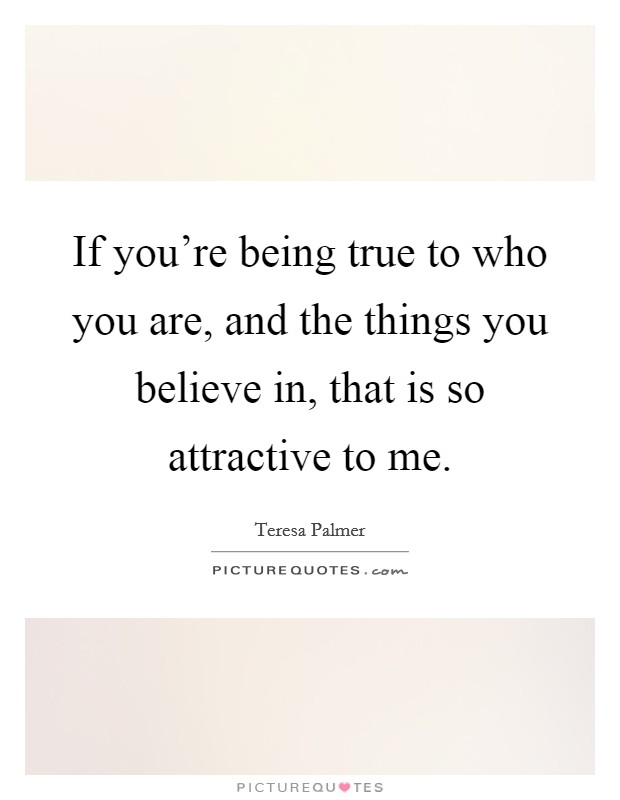 If you're being true to who you are, and the things you believe in, that is so attractive to me Picture Quote #1