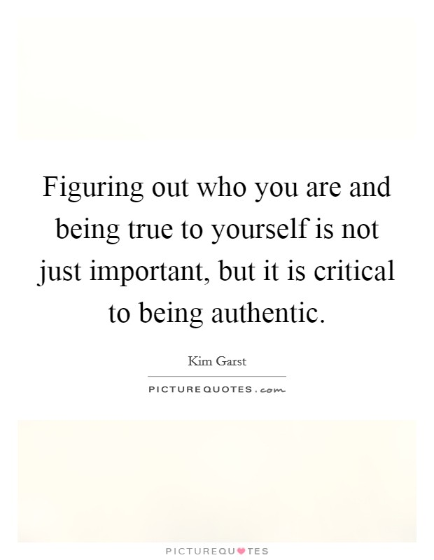 Figuring out who you are and being true to yourself is not just important, but it is critical to being authentic Picture Quote #1