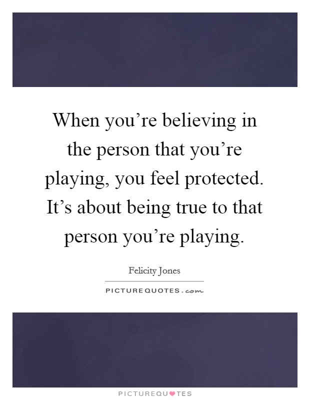 When you're believing in the person that you're playing, you feel protected. It's about being true to that person you're playing Picture Quote #1