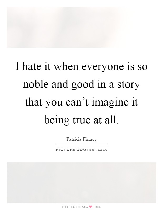I hate it when everyone is so noble and good in a story that you can't imagine it being true at all Picture Quote #1