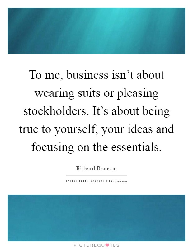 To me, business isn't about wearing suits or pleasing stockholders. It's about being true to yourself, your ideas and focusing on the essentials Picture Quote #1
