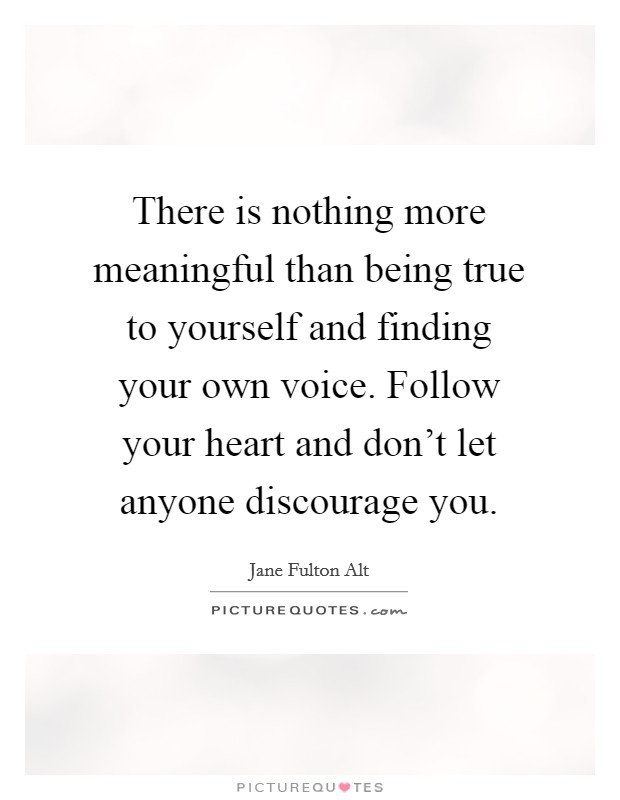 There is nothing more meaningful than being true to yourself and finding your own voice. Follow your heart and don't let anyone discourage you Picture Quote #1