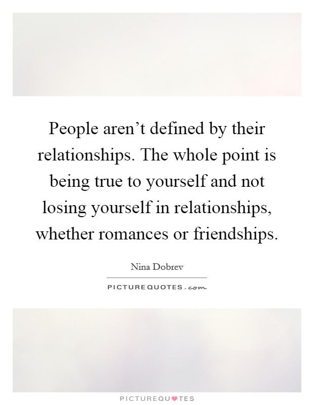 People aren't defined by their relationships. The whole point is being true to yourself and not losing yourself in relationships, whether romances or friendships Picture Quote #1
