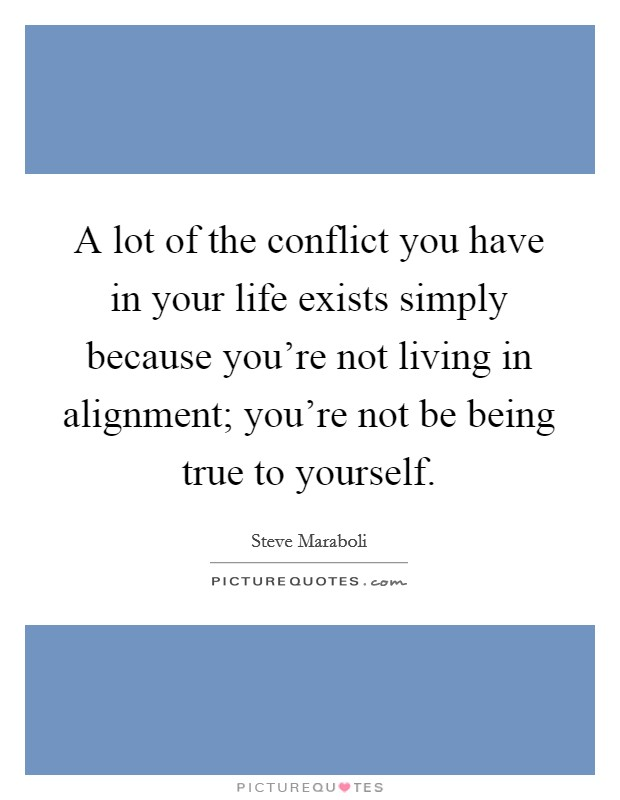A lot of the conflict you have in your life exists simply because you're not living in alignment; you're not be being true to yourself Picture Quote #1