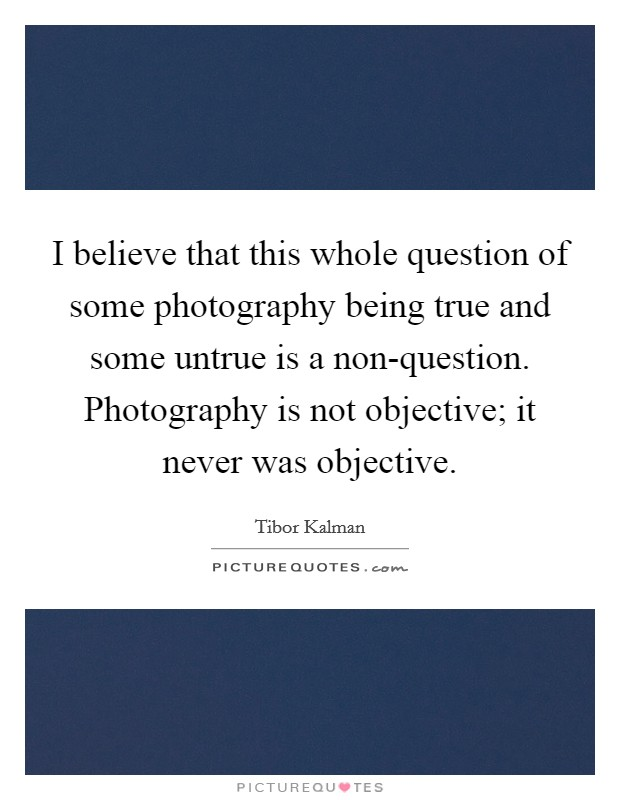 I believe that this whole question of some photography being true and some untrue is a non-question. Photography is not objective; it never was objective Picture Quote #1