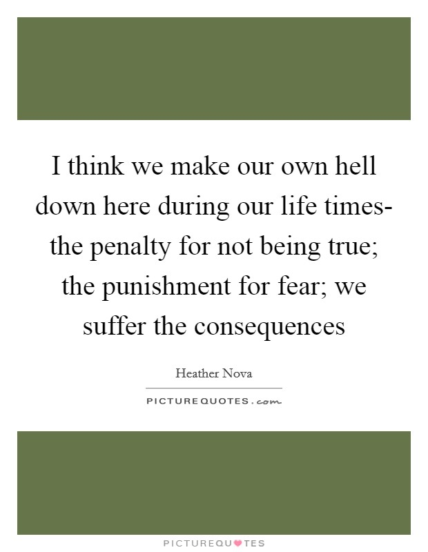 I think we make our own hell down here during our life times- the penalty for not being true; the punishment for fear; we suffer the consequences Picture Quote #1