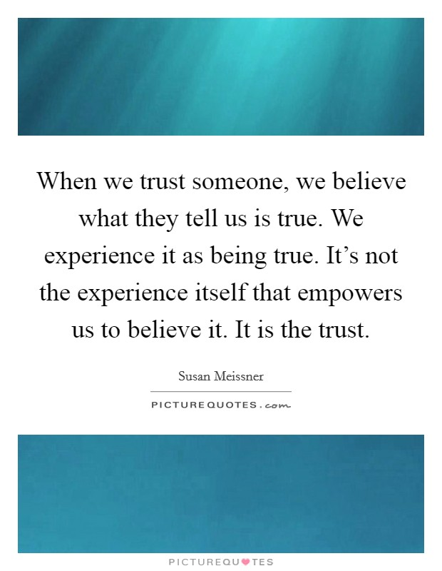 When we trust someone, we believe what they tell us is true. We experience it as being true. It's not the experience itself that empowers us to believe it. It is the trust Picture Quote #1